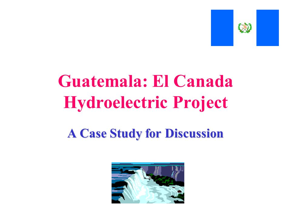 Guatemala: El Canada Hydroelectric Project A Case Study for Discussion