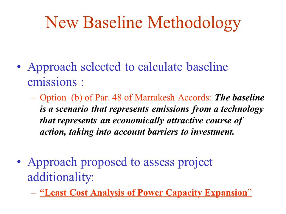 New Baseline Methodology Approach selected to calculate baseline emissions : –Option (b) of Par. 48 of Marrakesh Accords: The baseline is a scenario t