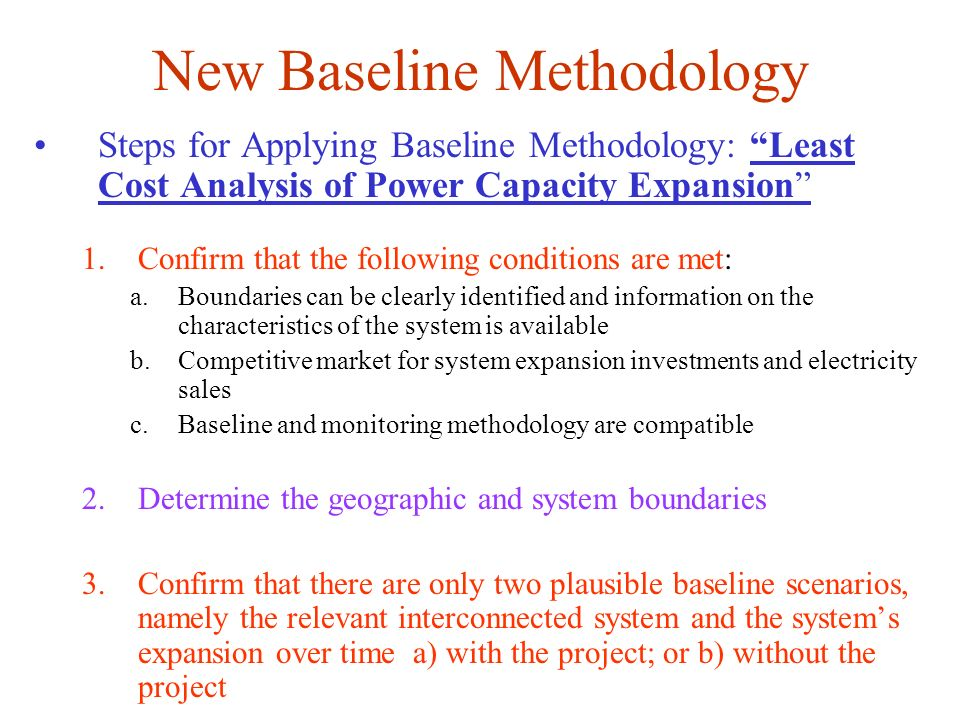 New Baseline Methodology Steps for Applying Baseline Methodology: Least Cost Analysis of Power Capacity Expansion 1.Confirm that the following conditi