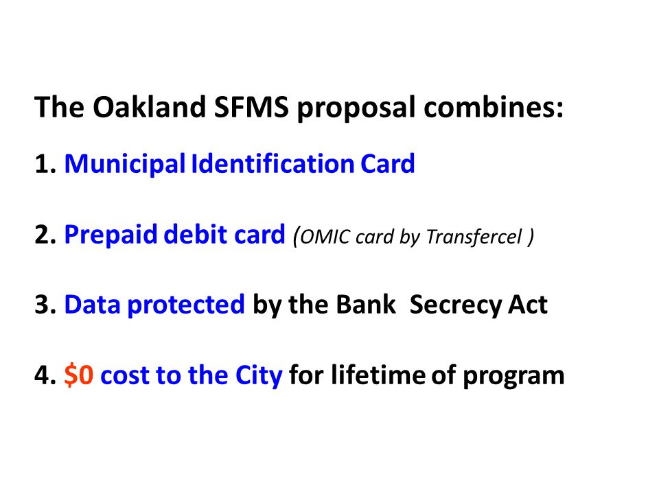 The Oakland SFMS proposal combines: 1. Municipal Identification Card 2. Prepaid debit card ( OMIC card by Transfercel ) 3. Data protected by the Bank