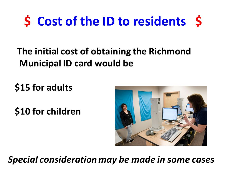 $ Cost of the ID to residents $ The initial cost of obtaining the Richmond Municipal ID card would be $15 for adults $10 for children Special consider