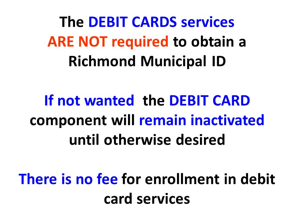 The DEBIT CARDS services ARE NOT required to obtain a Richmond Municipal ID If not wanted the DEBIT CARD component will remain inactivated until other