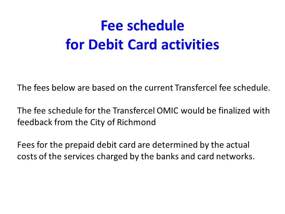 Fee schedule for Debit Card activities The fees below are based on the current Transfercel fee schedule. The fee schedule for the Transfercel OMIC wou