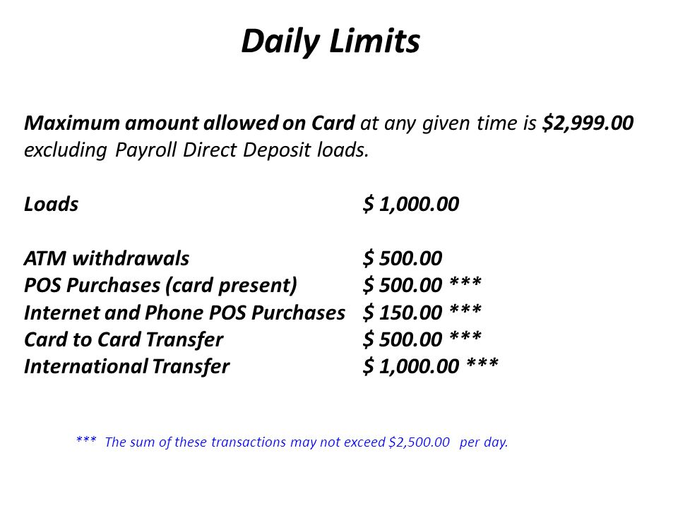 Daily Limits Maximum amount allowed on Card at any given time is $2,999.00 excluding Payroll Direct Deposit loads. Loads $ 1,000.00 ATM withdrawals $