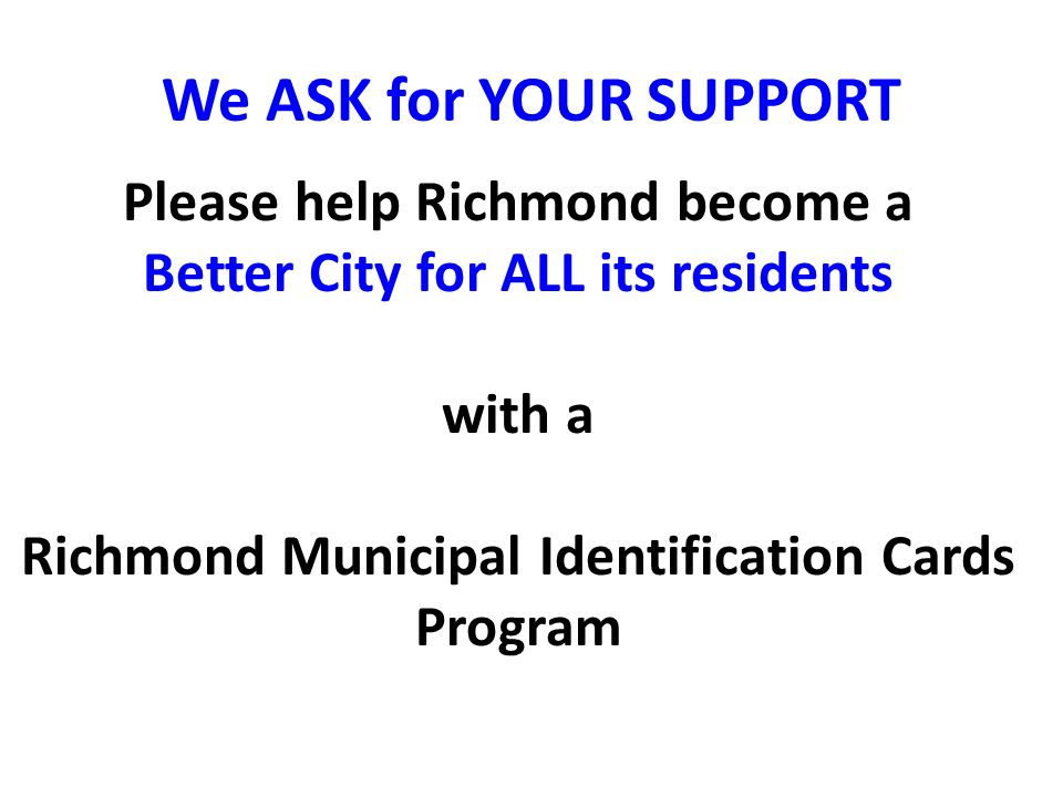 We ASK for YOUR SUPPORT Please help Richmond become a Better City for ALL its residents with a Richmond Municipal Identification Cards Program