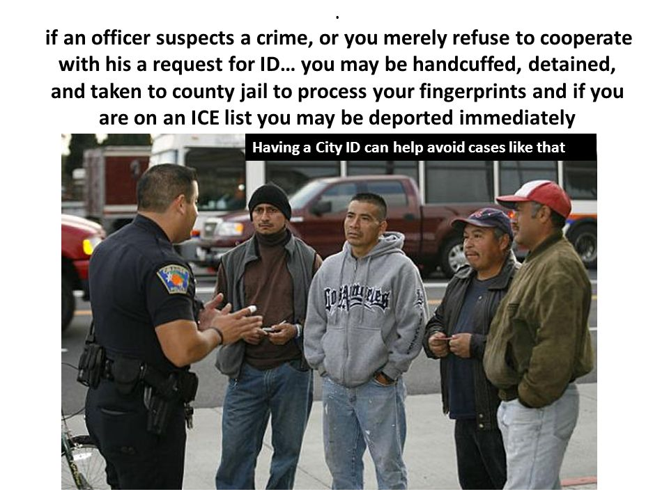 . if an officer suspects a crime, or you merely refuse to cooperate with his a request for ID… you may be handcuffed, detained, and taken to county ja