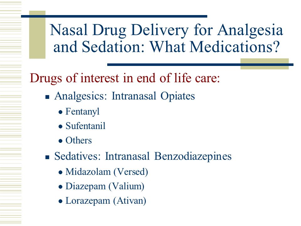 Nasal Drug Delivery for Analgesia and Sedation: What Medications? Drugs of interest in end of life care: Analgesics: Intranasal Opiates Fentanyl Sufen