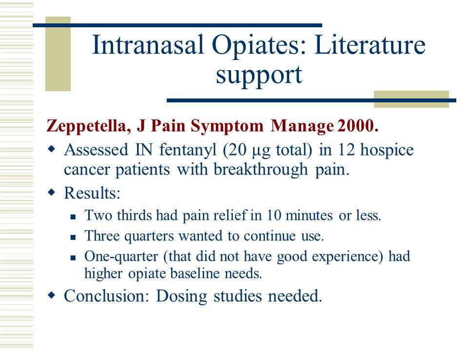 Intranasal Opiates: Literature support Zeppetella, J Pain Symptom Manage 2000. Assessed IN fentanyl (20 µg total) in 12 hospice cancer patients with b