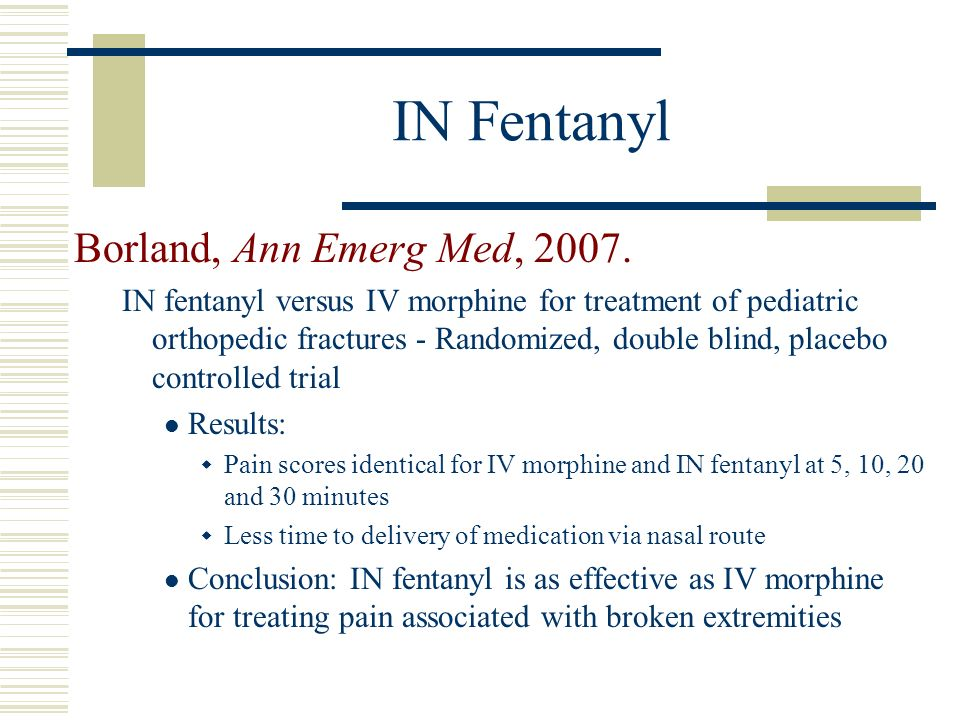 IN Fentanyl Borland, Ann Emerg Med, 2007. IN fentanyl versus IV morphine for treatment of pediatric orthopedic fractures - Randomized, double blind, p