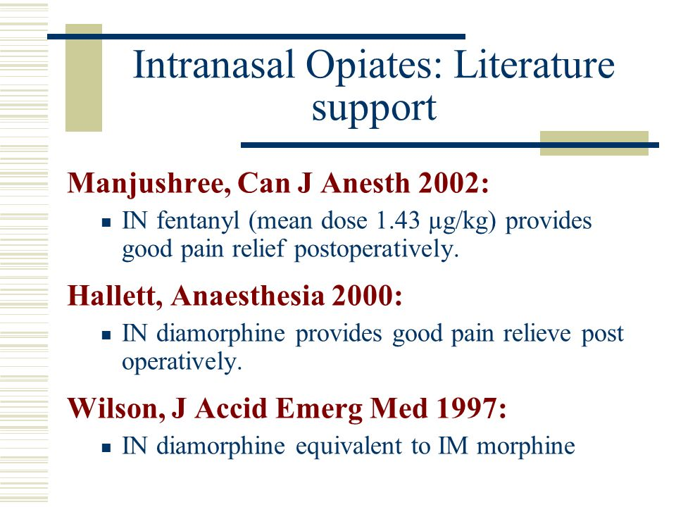 Intranasal Opiates: Literature support Manjushree, Can J Anesth 2002: IN fentanyl (mean dose 1.43 µg/kg) provides good pain relief postoperatively. Ha