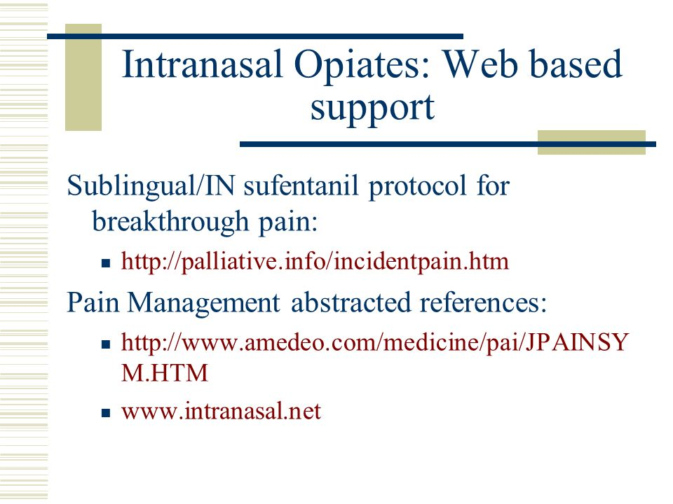 Intranasal Opiates: Web based support Sublingual/IN sufentanil protocol for breakthrough pain: http://palliative.info/incidentpain.htm Pain Management