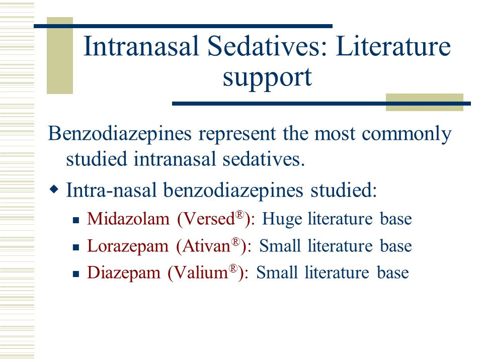 Intranasal Sedatives: Literature support Benzodiazepines represent the most commonly studied intranasal sedatives. Intra-nasal benzodiazepines studied
