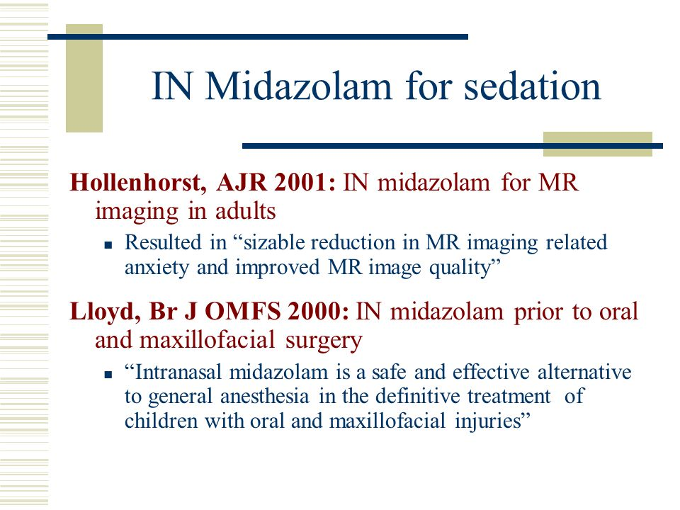 IN Midazolam for sedation Hollenhorst, AJR 2001: IN midazolam for MR imaging in adults Resulted in sizable reduction in MR imaging related anxiety and