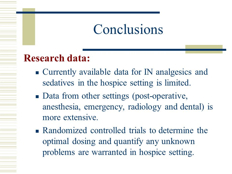 Conclusions Research data: Currently available data for IN analgesics and sedatives in the hospice setting is limited. Data from other settings (post-