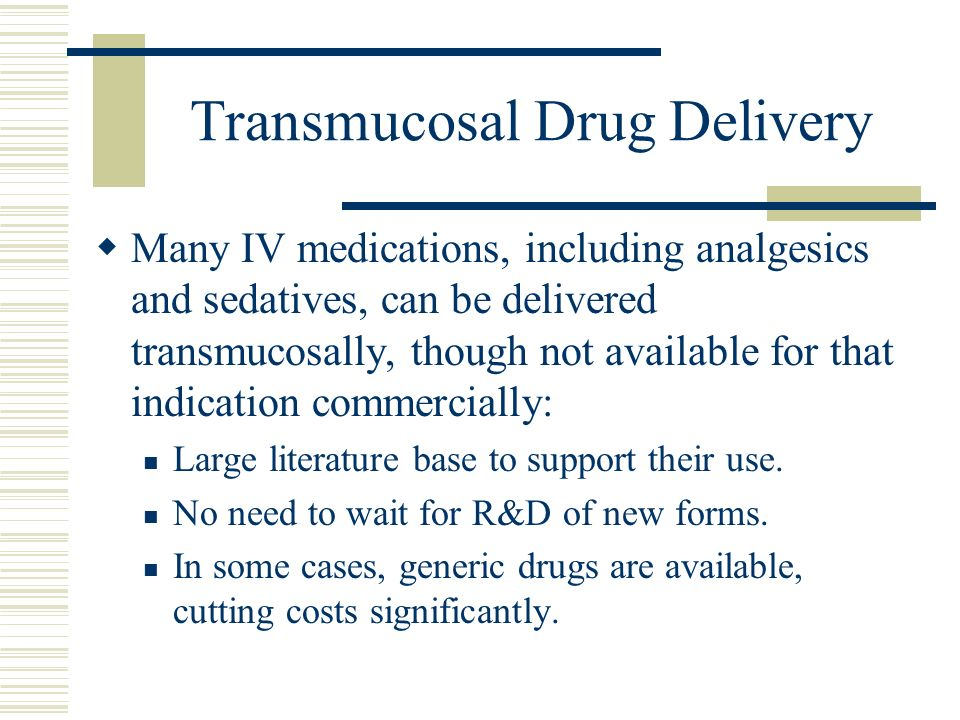 Transmucosal Drug Delivery Many IV medications, including analgesics and sedatives, can be delivered transmucosally, though not available for that ind