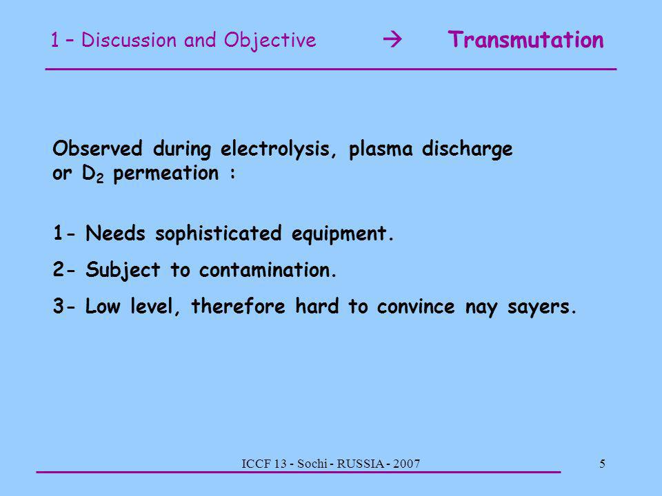 ICCF 13 - Sochi - RUSSIA - 20075 1 – Discussion and Objective Transmutation Observed during electrolysis, plasma discharge or D 2 permeation : 1- Need