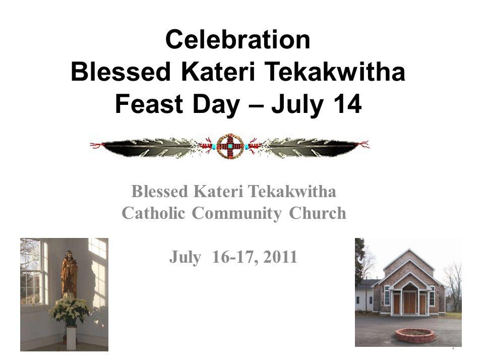 Celebration Blessed Kateri Tekakwitha Feast Day – July 14 Blessed Kateri Tekakwitha Catholic Community Church July 16-17, 2011 1