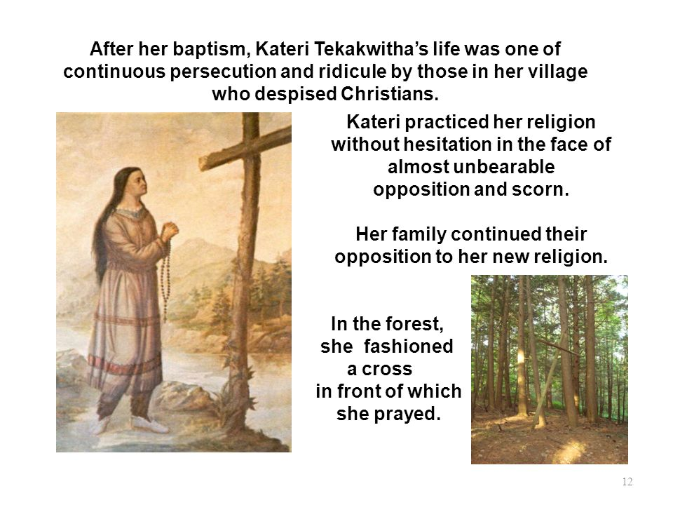 After her baptism, Kateri Tekakwithas life was one of continuous persecution and ridicule by those in her village who despised Christians. Kateri prac