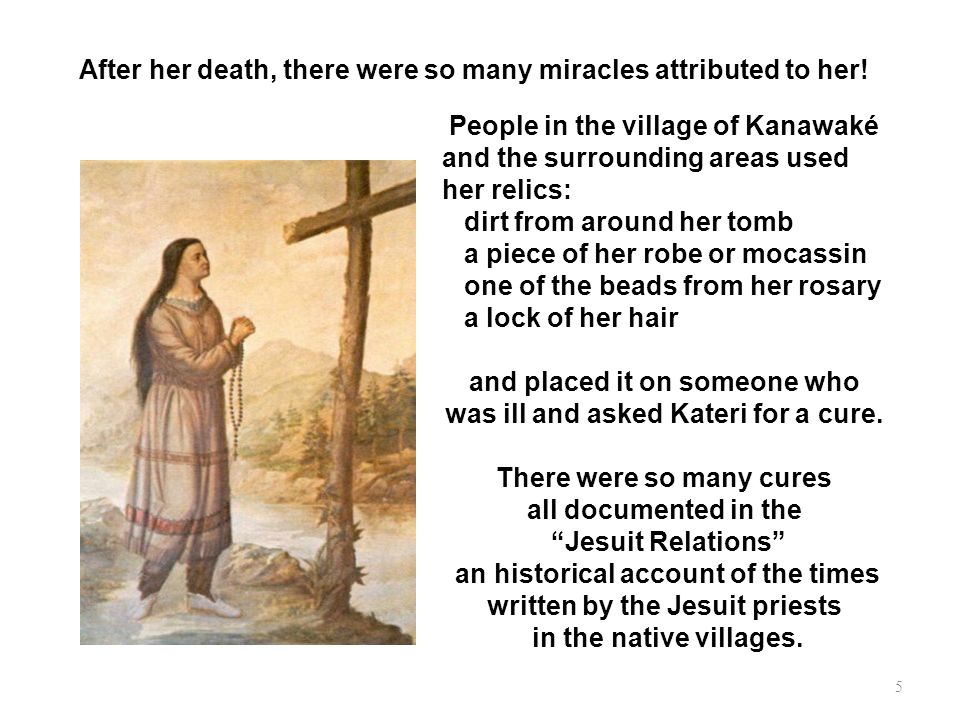 After her death, there were so many miracles attributed to her! People in the village of Kanawaké and the surrounding areas used her relics: dirt from