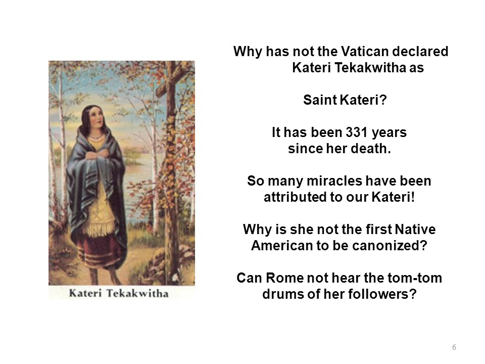 Why has not the Vatican declared Kateri Tekakwitha as Saint Kateri? It has been 331 years since her death. So many miracles have been attributed to ou