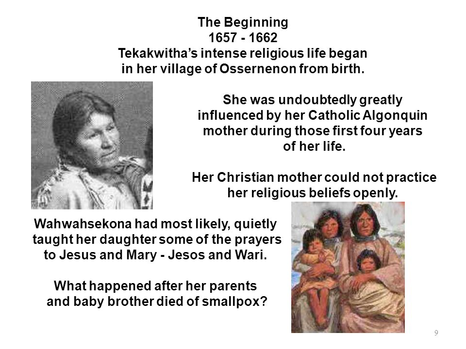 She was undoubtedly greatly influenced by her Catholic Algonquin mother during those first four years of her life. Her Christian mother could not prac