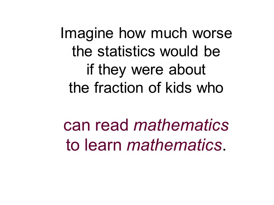 Imagine how much worse the statistics would be if they were about the fraction of kids who can read mathematics to learn mathematics.