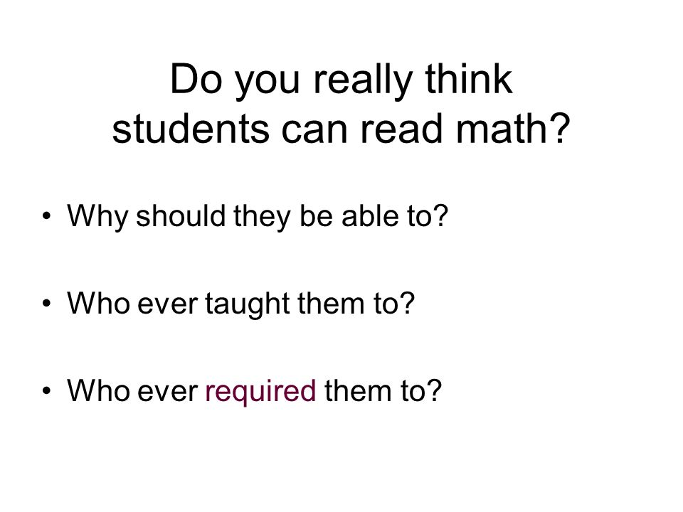 Do you really think students can read math? Why should they be able to? Who ever taught them to? Who ever required them to?