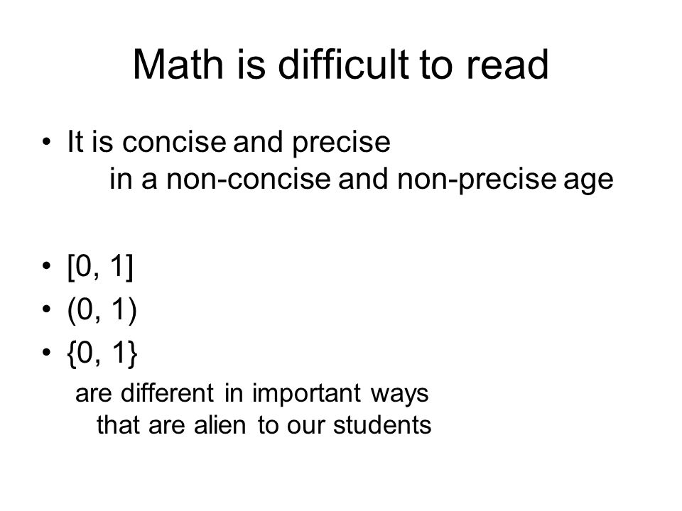 Math is difficult to read It is concise and precise in a non-concise and non-precise age [0, 1] (0, 1) {0, 1} are different in important ways that are