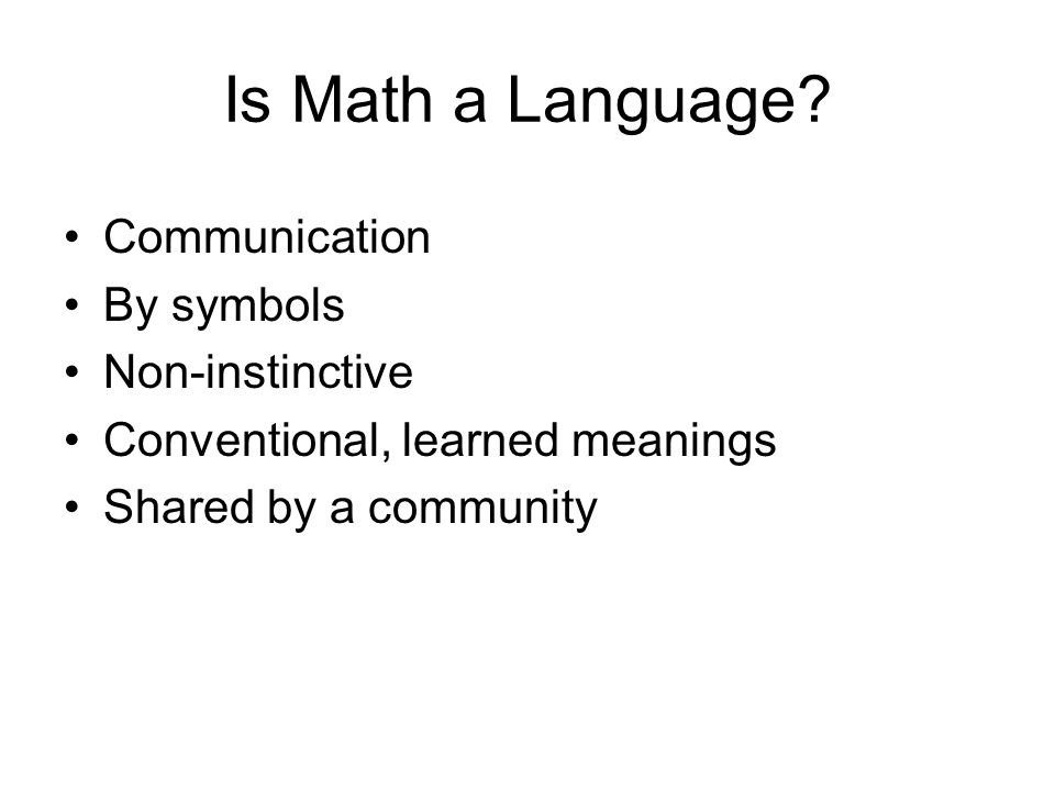 Is Math a Language? Communication By symbols Non-instinctive Conventional, learned meanings Shared by a community