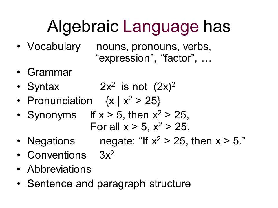 Algebraic Language has Vocabulary nouns, pronouns, verbs, expression, factor, … Grammar Syntax2x 2 is not (2x) 2 Pronunciation {x | x 2 > 25} Synonyms