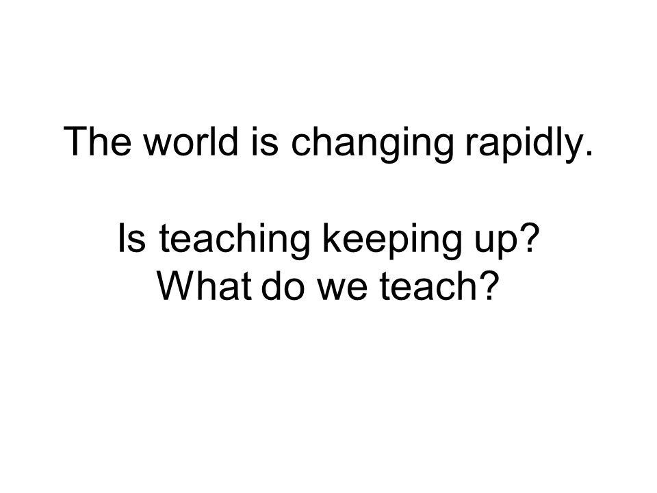 The world is changing rapidly. Is teaching keeping up? What do we teach?