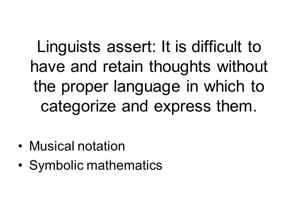 Linguists assert: It is difficult to have and retain thoughts without the proper language in which to categorize and express them. Musical notation Sy