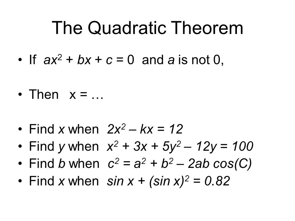 The Quadratic Theorem If ax 2 + bx + c = 0 and a is not 0, Then x = … Find x when 2x 2 – kx = 12 Find y when x 2 + 3x + 5y 2 – 12y = 100 Find b when c