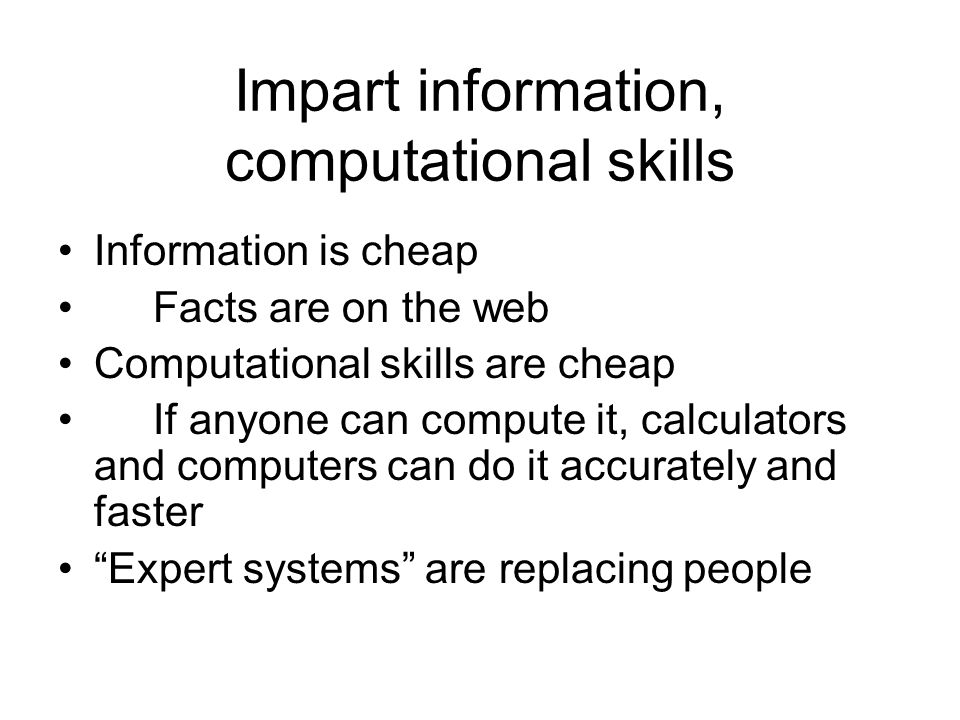 Impart information, computational skills Information is cheap Facts are on the web Computational skills are cheap If anyone can compute it, calculator