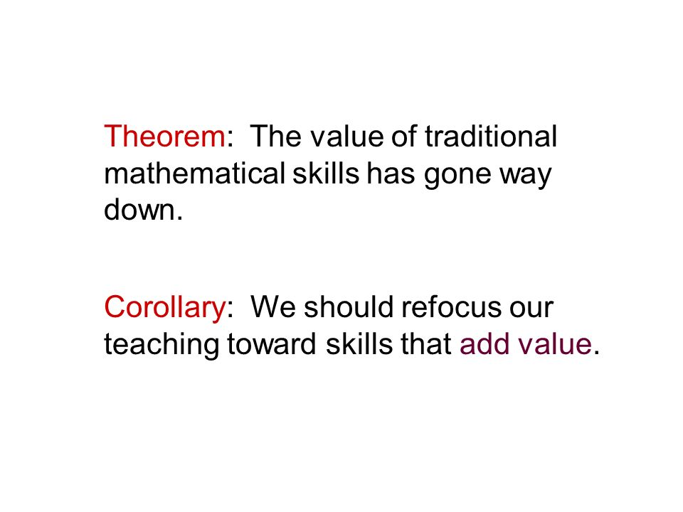 Theorem: The value of traditional mathematical skills has gone way down. Corollary: We should refocus our teaching toward skills that add value.