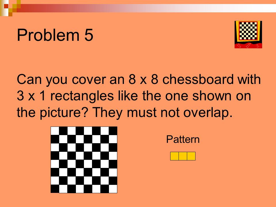 Problem 5 Can you cover an 8 x 8 chessboard with 3 x 1 rectangles like the one shown on the picture? They must not overlap. Pattern