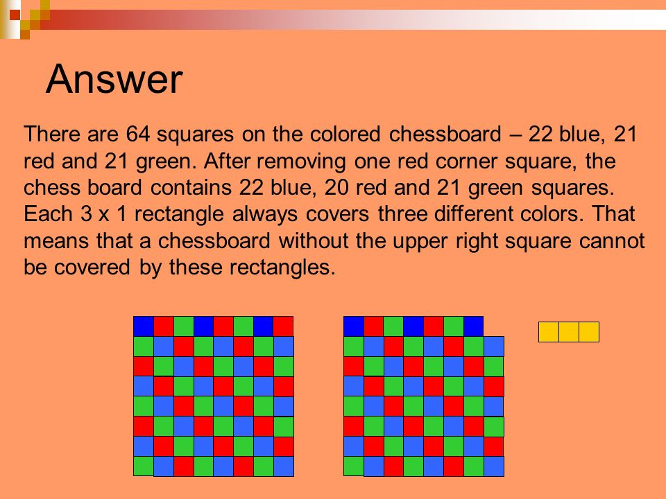 Answer There are 64 squares on the colored chessboard – 22 blue, 21 red and 21 green. After removing one red corner square, the chess board contains 2