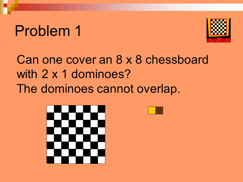 Problem 1 Can one cover an 8 x 8 chessboard with 2 x 1 dominoes? The dominoes cannot overlap.