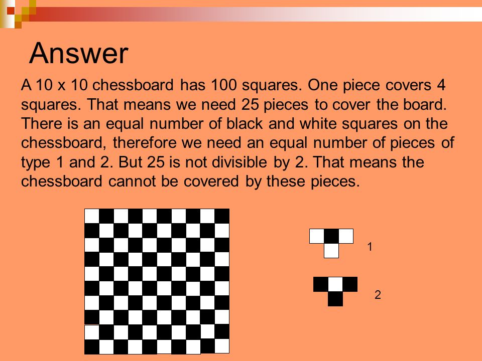 Answer A 10 x chessboard has 100 squares. One piece covers 4 squares. That means we need 25 pieces to cover the board. There is an equal number of bla