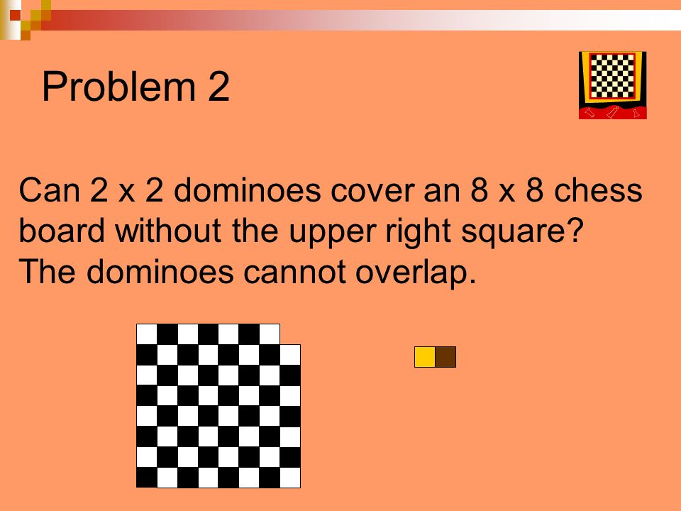 Problem 2 Can 2 x 2 dominoes cover an 8 x 8 chess board without the upper right square? The dominoes cannot overlap.