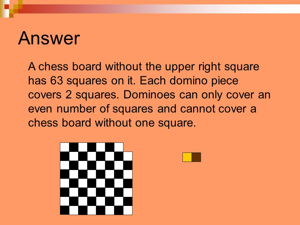 Answer A chess board without the upper right square has 63 squares on it. Each domino piece covers 2 squares. Dominoes can only cover an even number o
