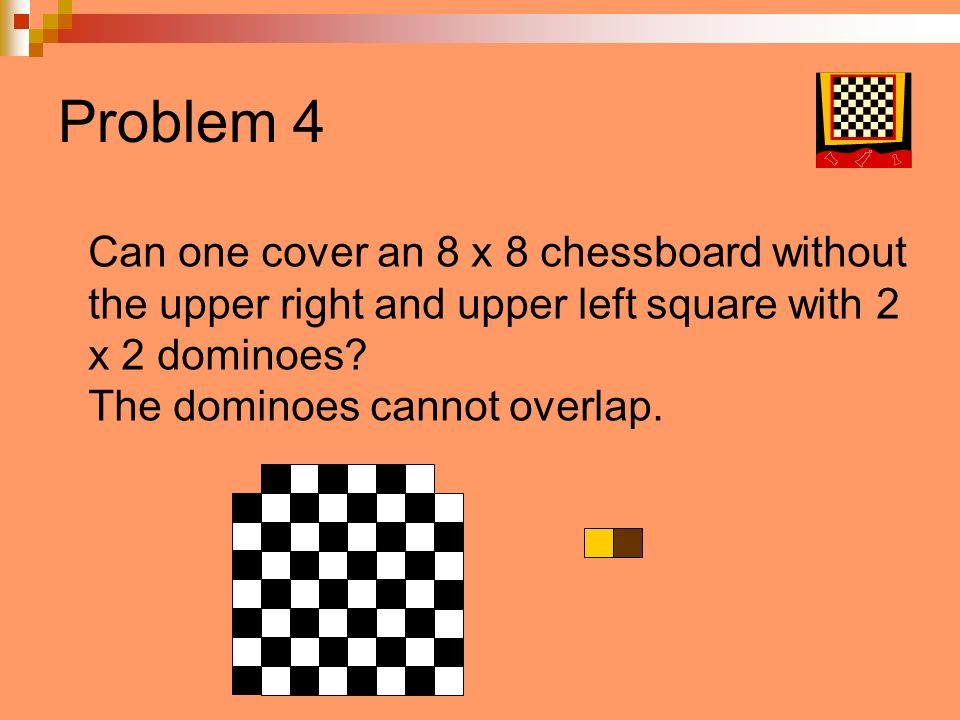 Problem 4 Can one cover an 8 x 8 chessboard without the upper right and upper left square with 2 x 2 dominoes? The dominoes cannot overlap.