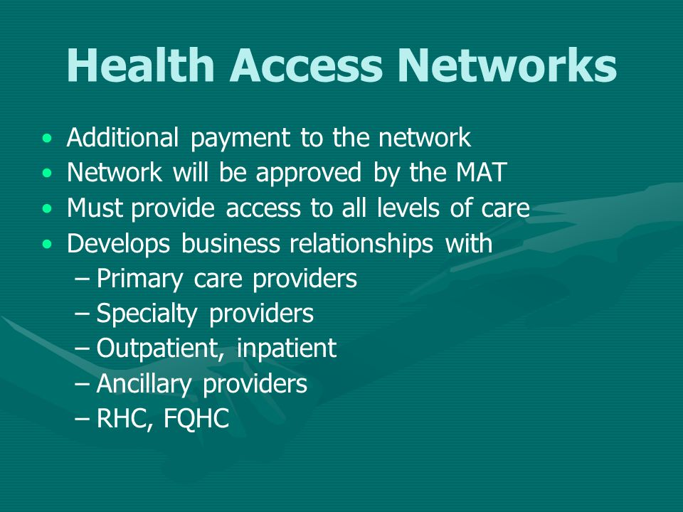 Health Access Networks Additional payment to the network Network will be approved by the MAT Must provide access to all levels of care Develops busine