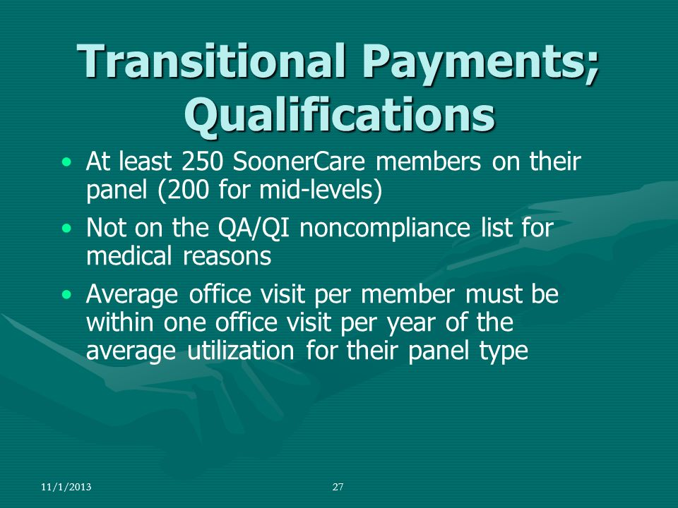 11/1/201327 At least 250 SoonerCare members on their panel (200 for mid-levels) Not on the QA/QI noncompliance list for medical reasons Average office
