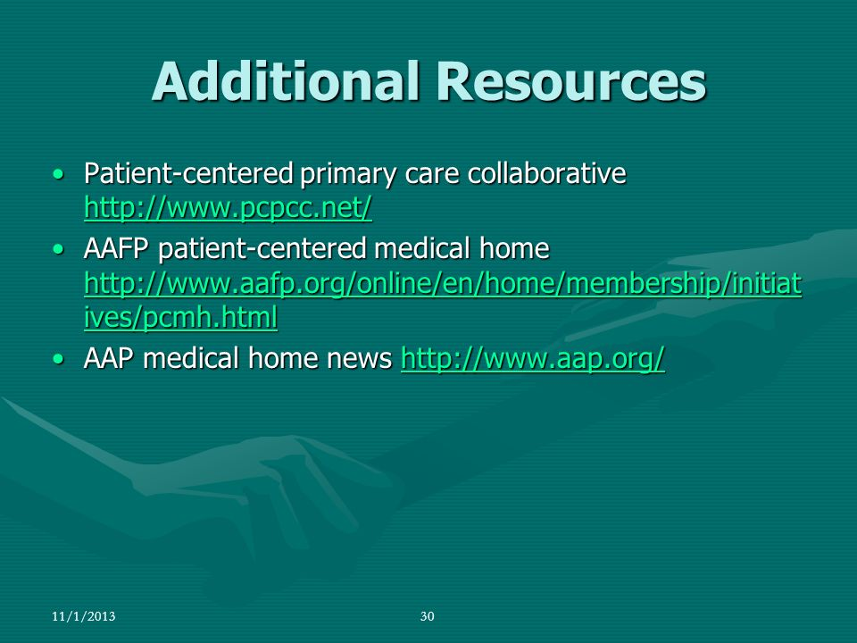 11/1/201330 Additional Resources Patient-centered primary care collaborative http://www.pcpcc.net/Patient-centered primary care collaborative http://w