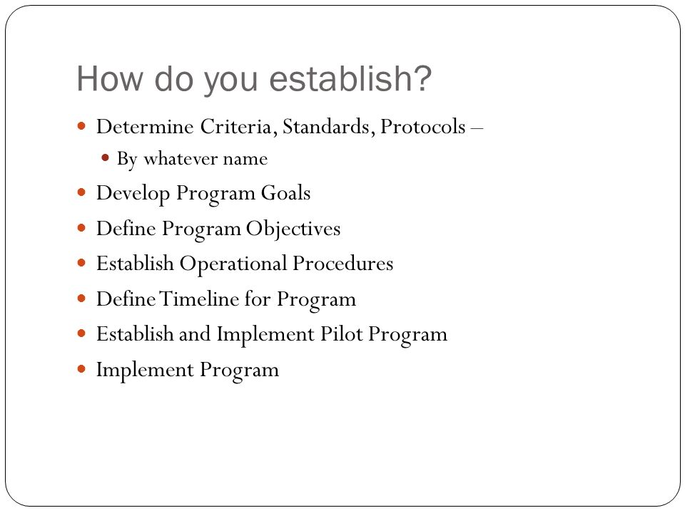 How do you establish? Determine Criteria, Standards, Protocols – By whatever name Develop Program Goals Define Program Objectives Establish Operationa