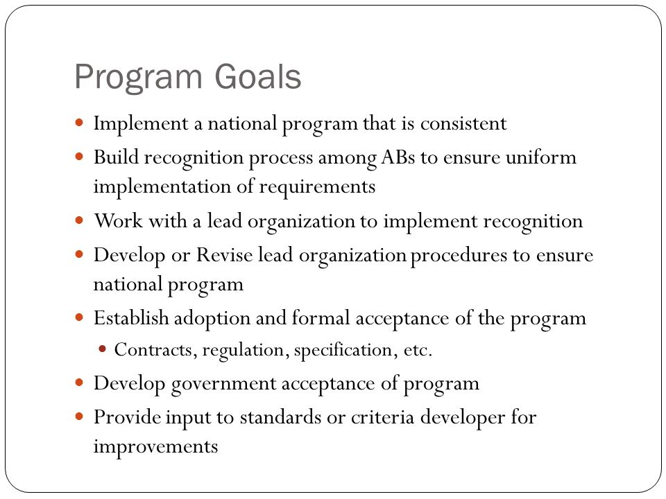 Program Goals Implement a national program that is consistent Build recognition process among ABs to ensure uniform implementation of requirements Wor