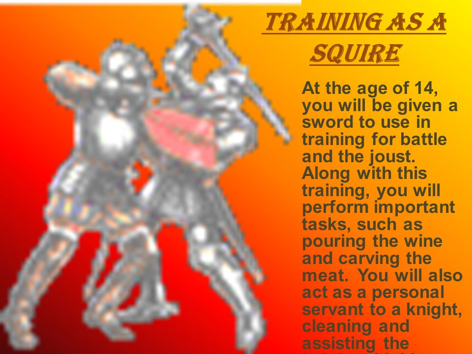 Training as a Squire At the age of 14, you will be given a sword to use in training for battle and the joust. Along with this training, you will perfo