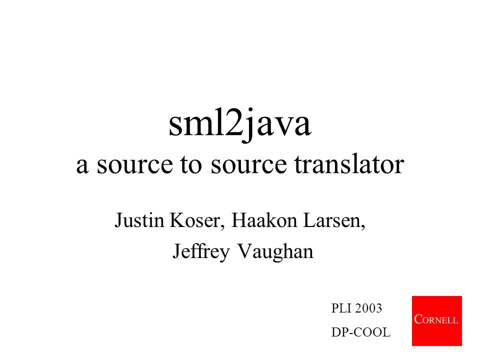 sml2java a source to source translator Justin Koser, Haakon Larsen, Jeffrey Vaughan PLI 2003 DP-COOL