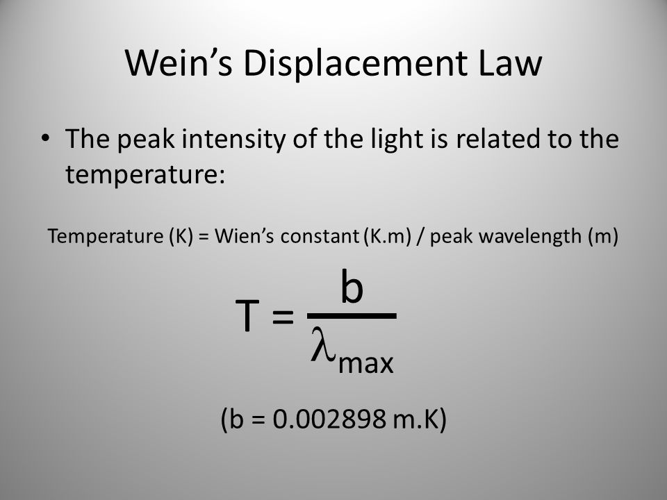 Weins Displacement Law The peak intensity of the light is related to the temperature: Temperature (K) = Wiens constant (K.m) / peak wavelength (m) T =
